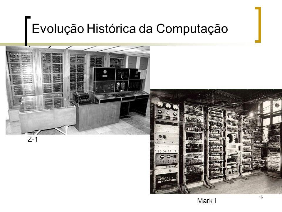 16 Evolução Histórica da Computação Z-1 Mark I