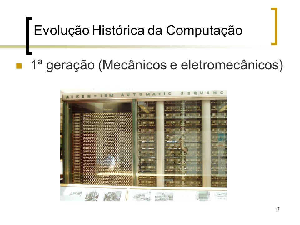 17 Evolução Histórica da Computação 1ª geração (Mecânicos e eletromecânicos)
