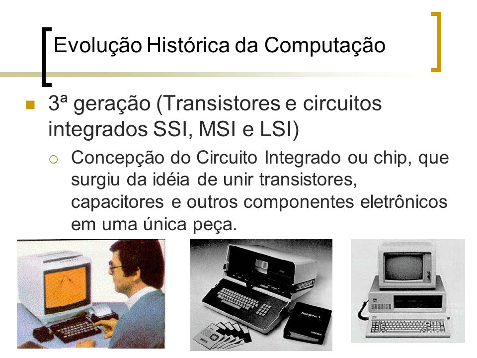 23 Evolução Histórica da Computação 3ª geração (Transistores e circuitos integrados SSI, MSI e LSI) Concepção do Circuito Integrado ou chip, que surgiu da idéia de unir transistores, capacitores e outros componentes eletrônicos em uma única peça.