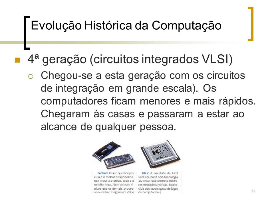 25 Evolução Histórica da Computação 4ª geração (circuitos integrados VLSI) Chegou-se a esta geração com os circuitos de integração em grande escala).