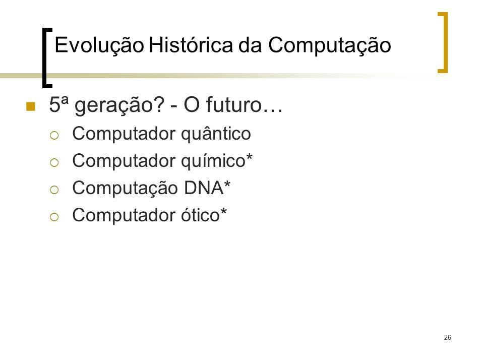 26 Evolução Histórica da Computação 5ª geração? - O futuro… Computador quântico Computador químico* Computação DNA* Computador ótico*
