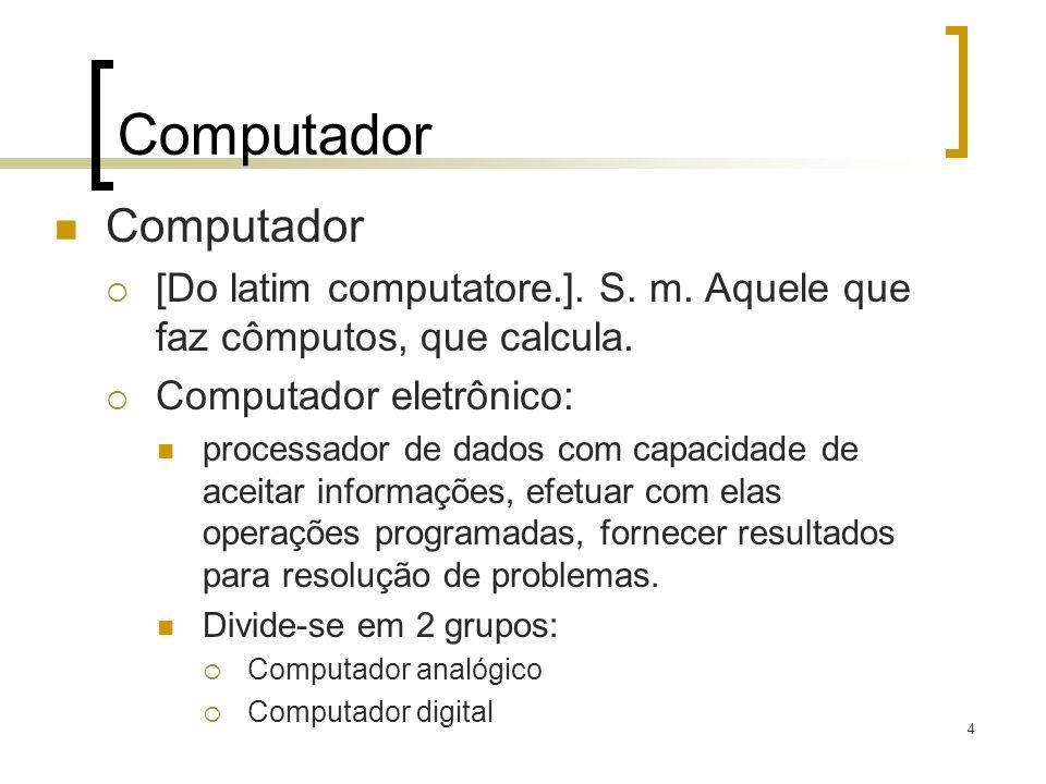 4 Computador [Do latim computatore.]. S. m. Aquele que faz cômputos, que calcula. Computador eletrônico: processador de dados com capacidade de aceita