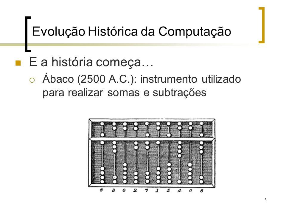 5 Evolução Histórica da Computação E a história começa… Ábaco (2500 A.C.): instrumento utilizado para realizar somas e subtrações