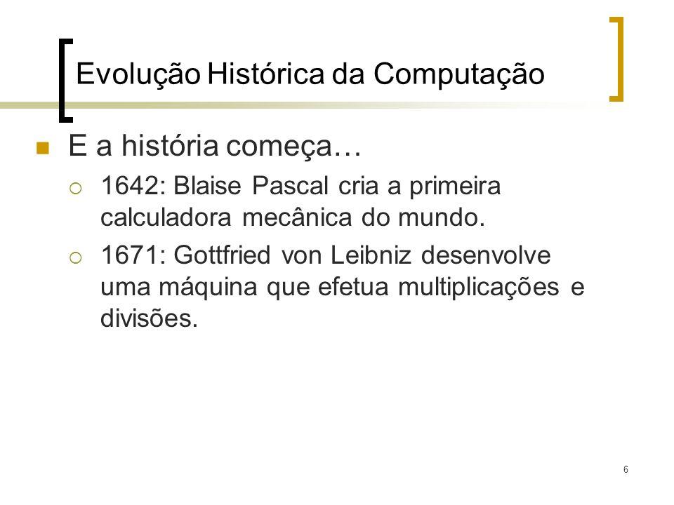 6 E a história começa… 1642: Blaise Pascal cria a primeira calculadora mecânica do mundo. 1671: Gottfried von Leibniz desenvolve uma máquina que efetu
