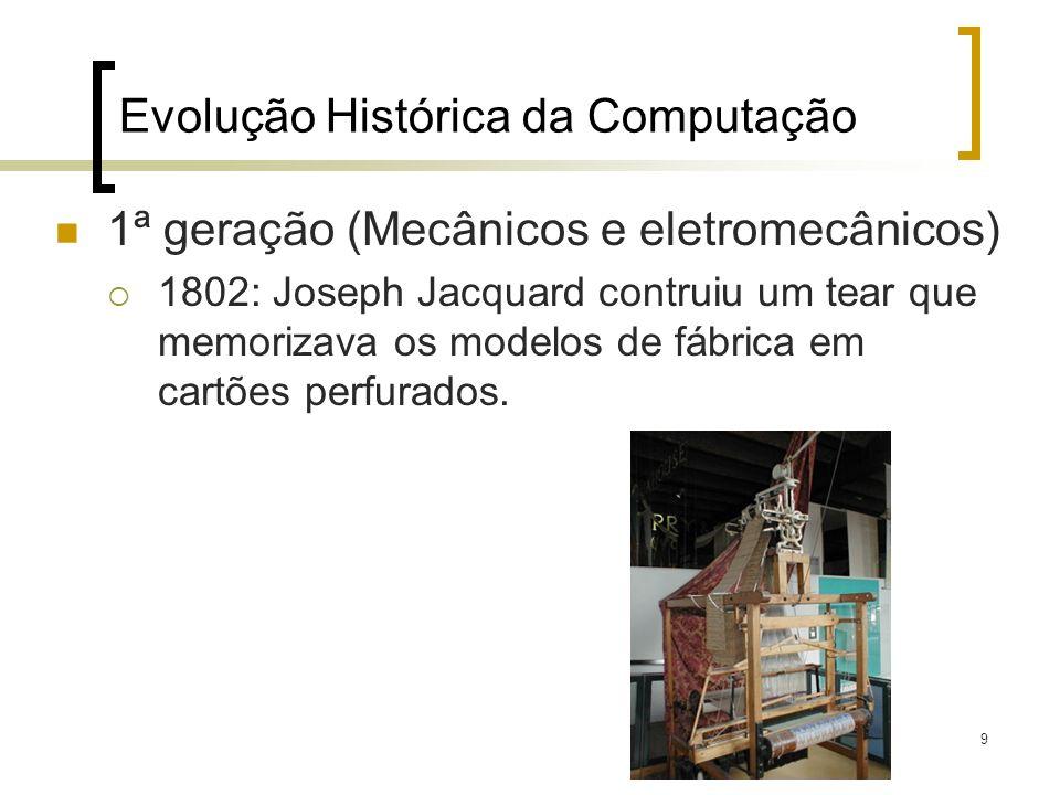 9 Evolução Histórica da Computação 1ª geração (Mecânicos e eletromecânicos) 1802: Joseph Jacquard contruiu um tear que memorizava os modelos de fábrica em cartões perfurados.