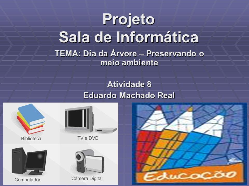 Projeto Sala de Informática TEMA: Dia da Árvore – Preservando o meio ambiente Atividade 8 Eduardo Machado Real