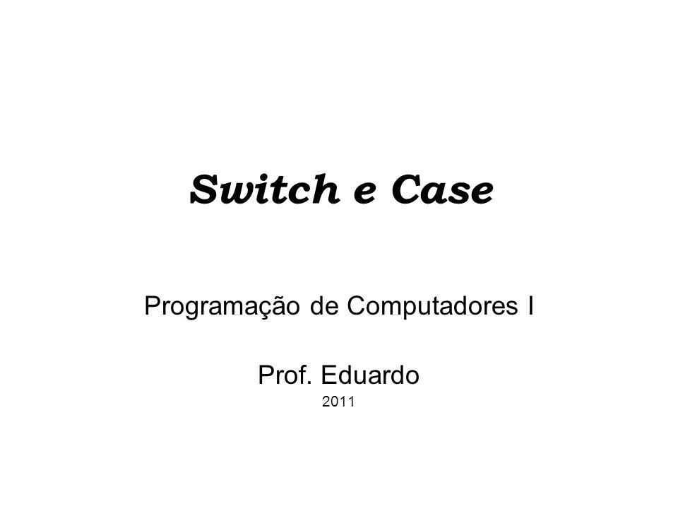 Switch e Case O comando if-else e o comando switch são os dois comandos de tomada de decisão.