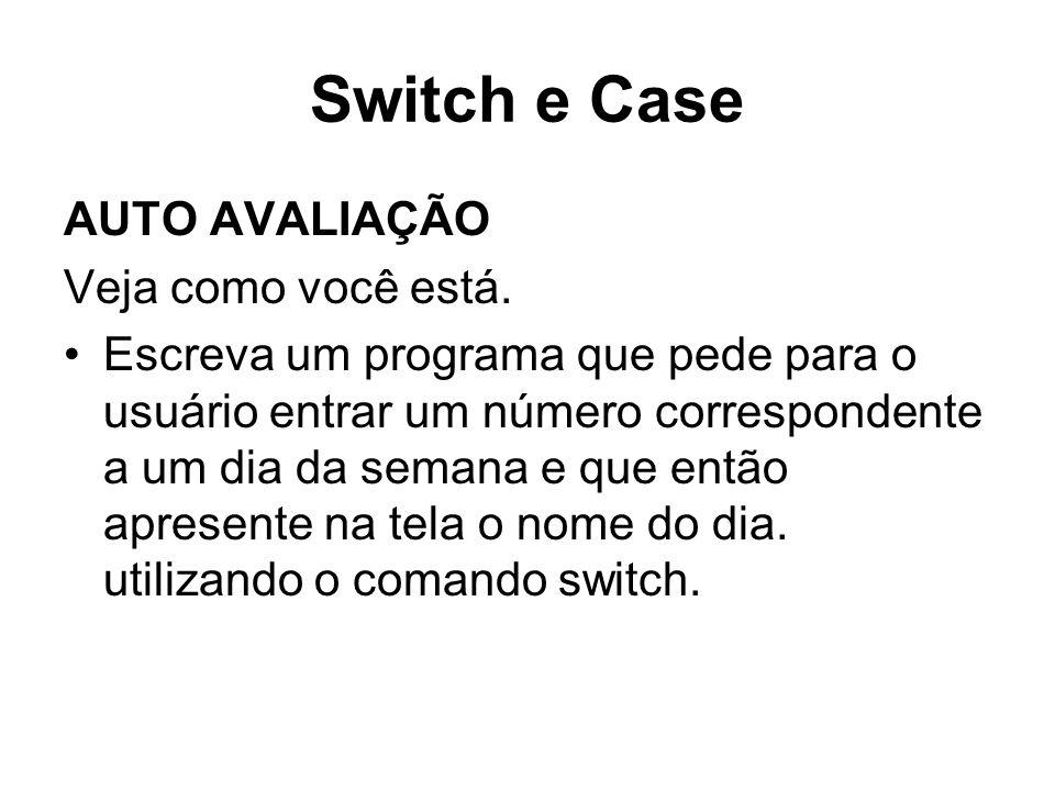 Switch e Case AUTO AVALIAÇÃO Veja como você está. Escreva um programa que pede para o usuário entrar um número correspondente a um dia da semana e que