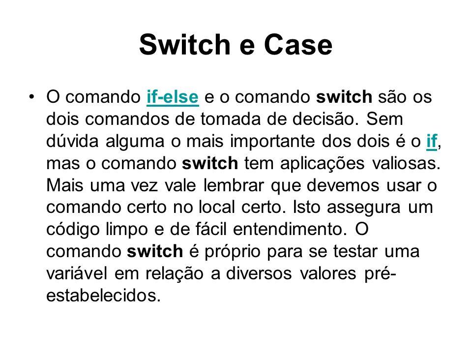 Switch e Case O comando if-else e o comando switch são os dois comandos de tomada de decisão. Sem dúvida alguma o mais importante dos dois é o if, mas