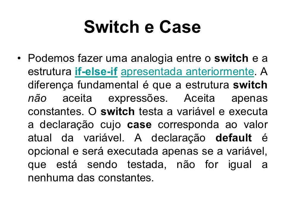 Switch e Case O comando break, faz com que o switch seja interrompido assim que uma das declarações seja executada.