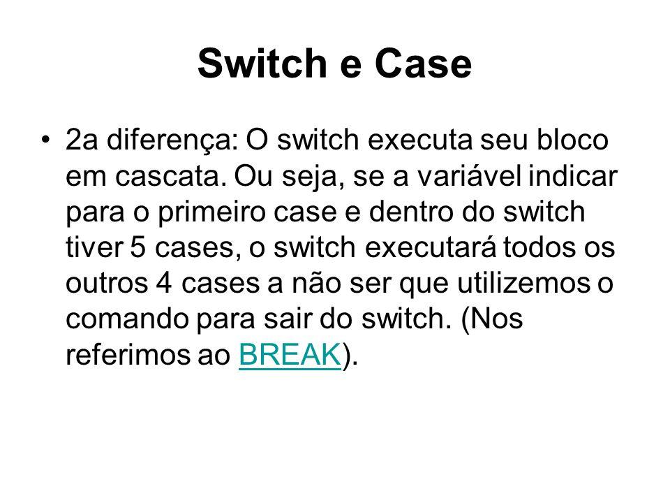 Switch e Case 2a diferença: O switch executa seu bloco em cascata. Ou seja, se a variável indicar para o primeiro case e dentro do switch tiver 5 case