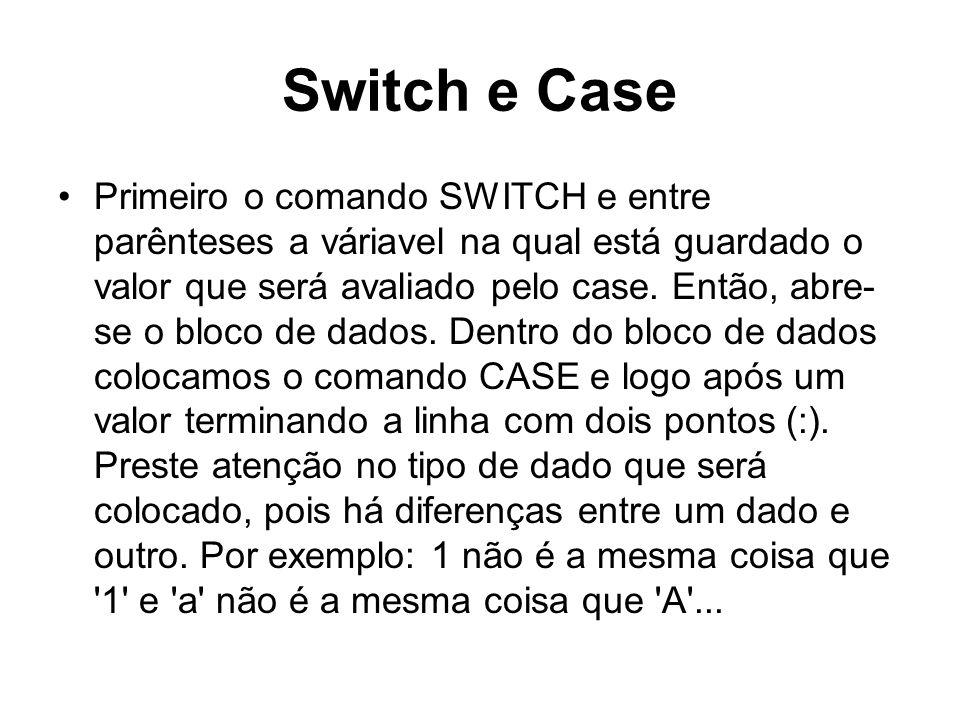 Switch e Case Primeiro o comando SWITCH e entre parênteses a váriavel na qual está guardado o valor que será avaliado pelo case. Então, abre- se o blo