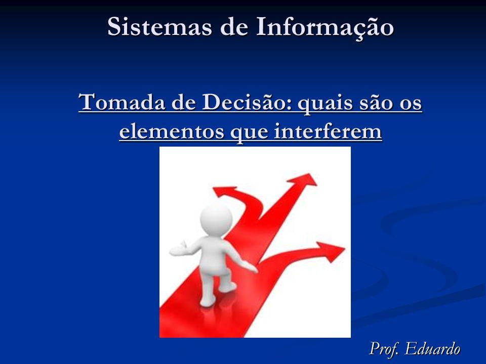 Sistemas de Informação Tomada de Decisão: quais são os elementos que interferem Prof. Eduardo