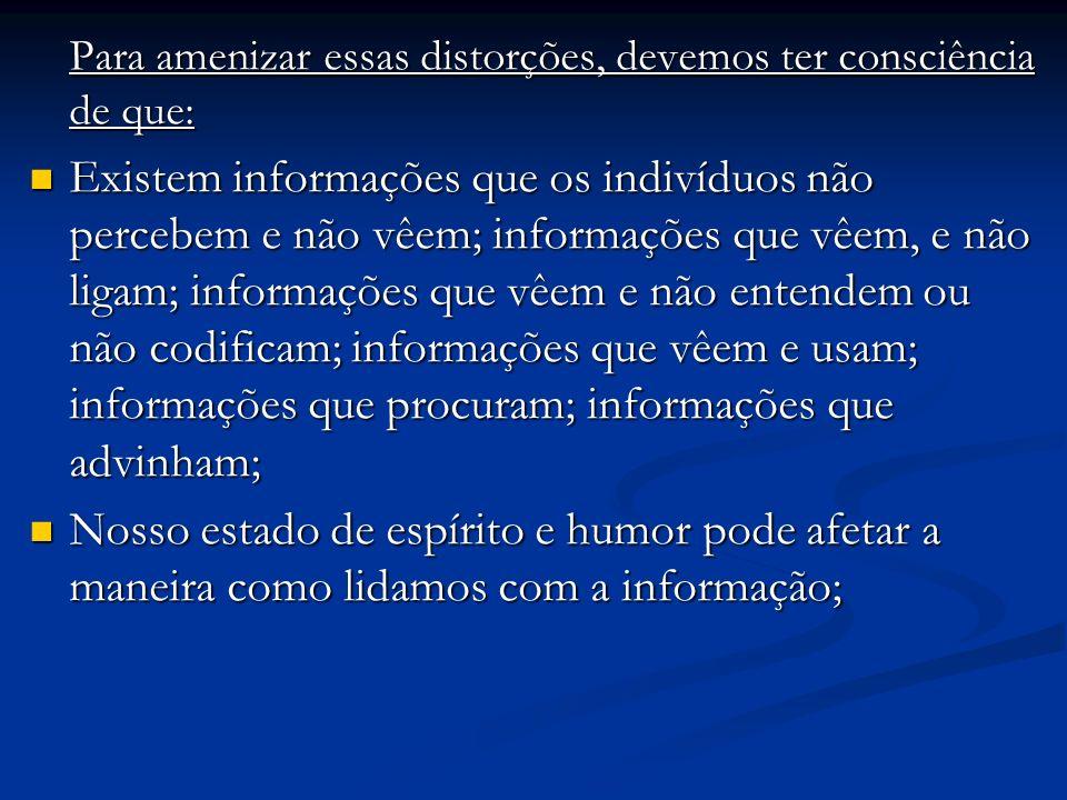 Para amenizar essas distorções, devemos ter consciência de que: Existem informações que os indivíduos não percebem e não vêem; informações que vêem, e não ligam; informações que vêem e não entendem ou não codificam; informações que vêem e usam; informações que procuram; informações que advinham; Existem informações que os indivíduos não percebem e não vêem; informações que vêem, e não ligam; informações que vêem e não entendem ou não codificam; informações que vêem e usam; informações que procuram; informações que advinham; Nosso estado de espírito e humor pode afetar a maneira como lidamos com a informação; Nosso estado de espírito e humor pode afetar a maneira como lidamos com a informação;