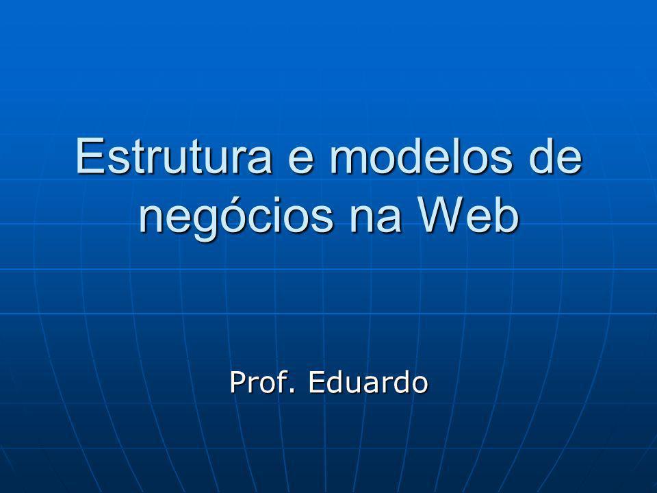 Estrutura e modelos de negócios na Web Prof. Eduardo