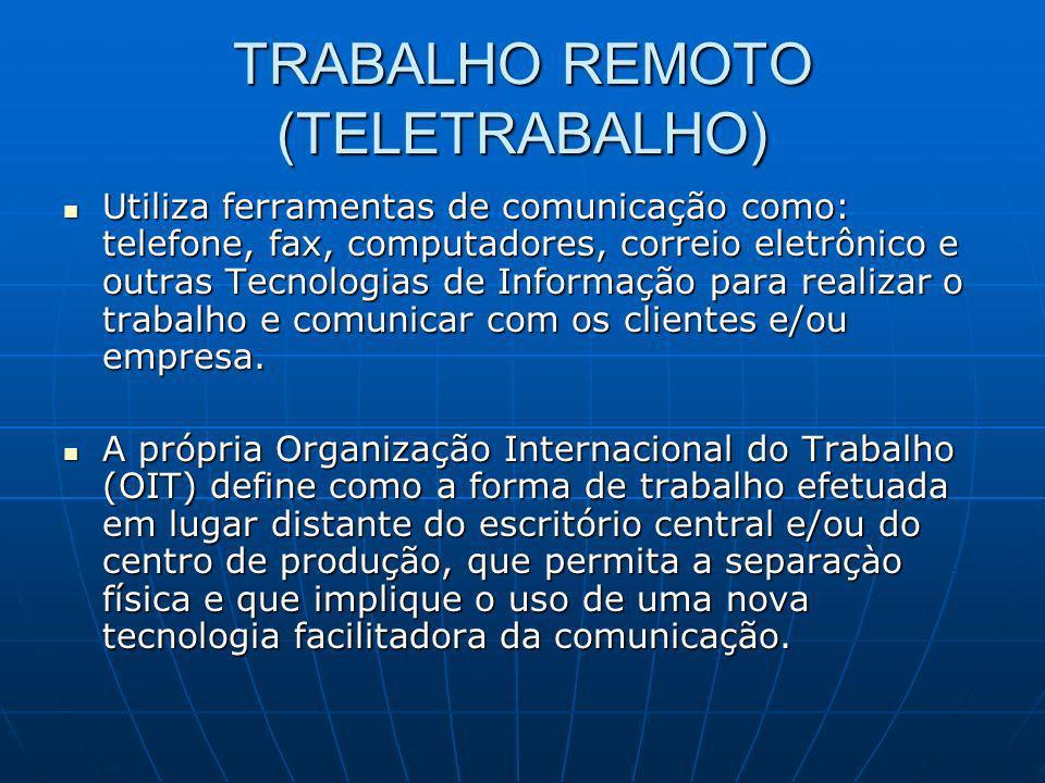 TRABALHO REMOTO (TELETRABALHO) Utiliza ferramentas de comunicação como: telefone, fax, computadores, correio eletrônico e outras Tecnologias de Inform