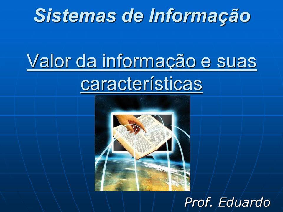 Sistemas de Informação Valor da informação e suas características Prof. Eduardo