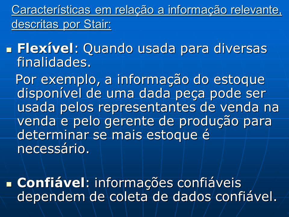 Características em relação a informação relevante, descritas por Stair: Flexível: Quando usada para diversas finalidades. Flexível: Quando usada para
