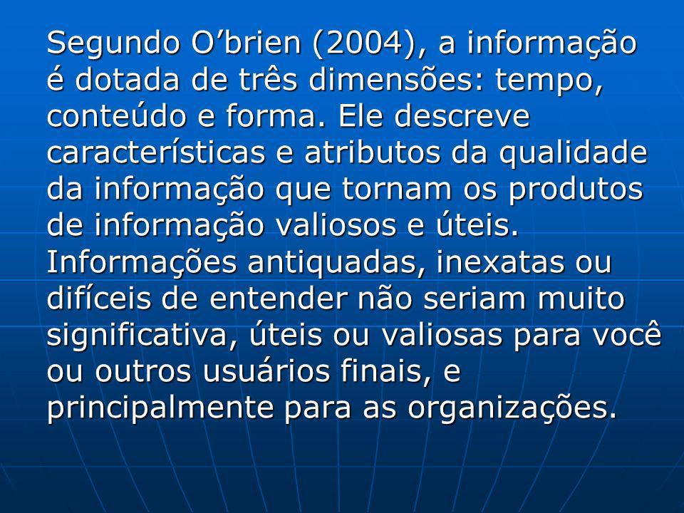 Segundo Obrien (2004), a informação é dotada de três dimensões: tempo, conteúdo e forma. Ele descreve características e atributos da qualidade da info
