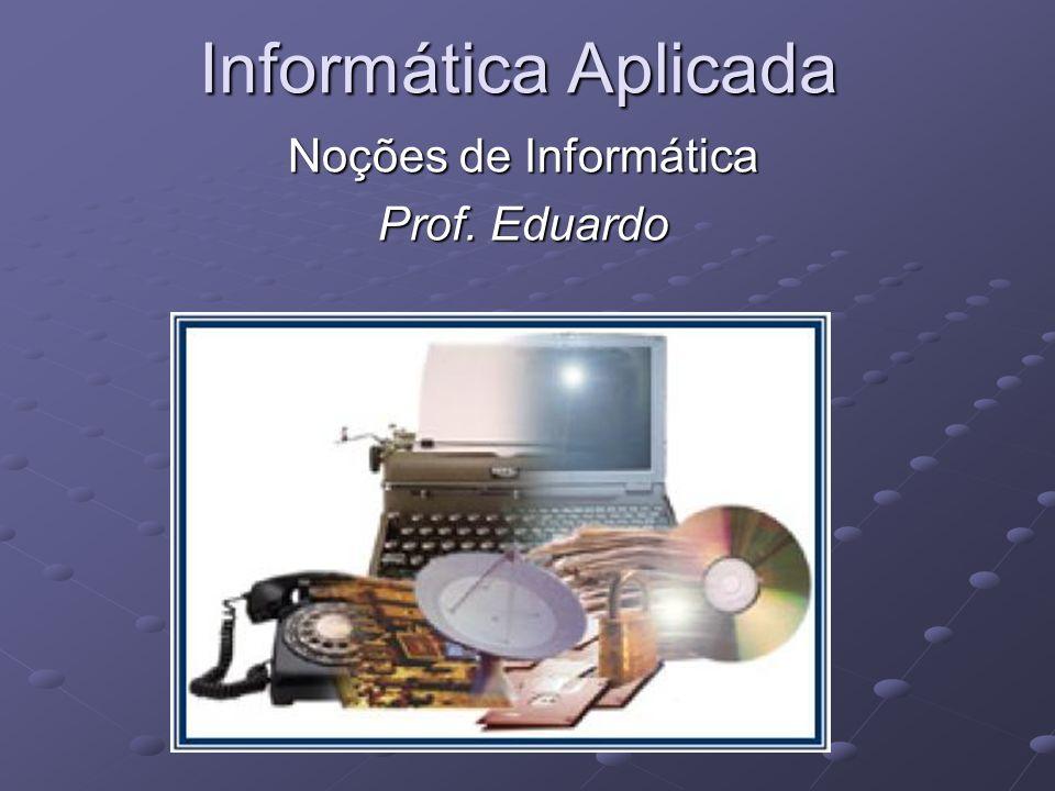 Informática Aplicada Noções de Informática Prof. Eduardo