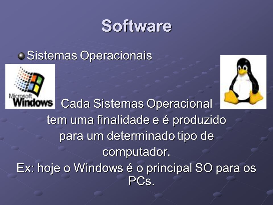 Software Cada Sistemas Operacional tem uma finalidade e é produzido para um determinado tipo de computador. Ex: hoje o Windows é o principal SO para o