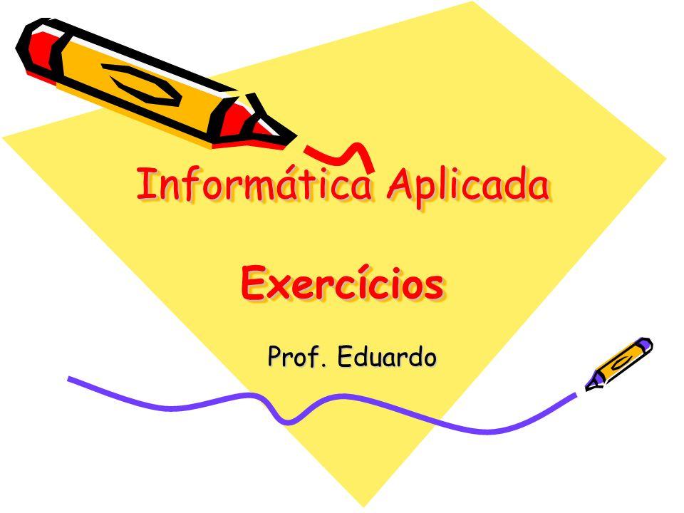 Informática Aplicada Exercícios Prof. Eduardo