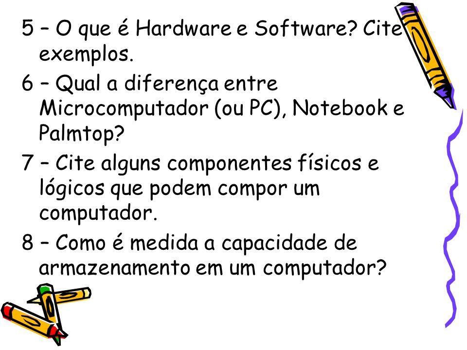 5 – O que é Hardware e Software? Cite exemplos. 6 – Qual a diferença entre Microcomputador (ou PC), Notebook e Palmtop? 7 – Cite alguns componentes fí