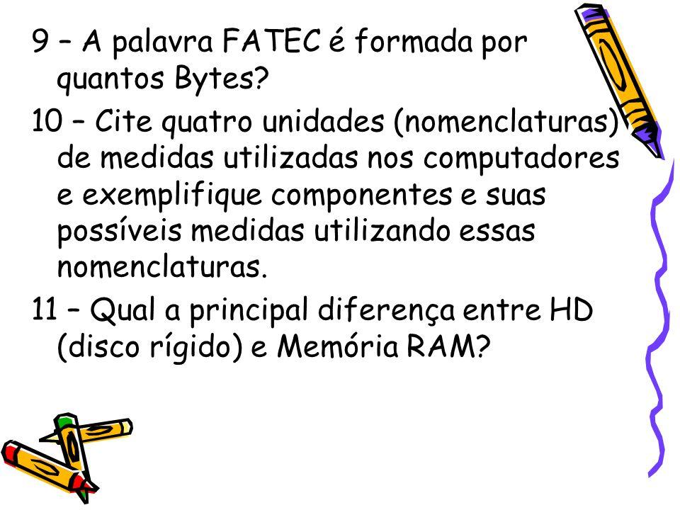 9 – A palavra FATEC é formada por quantos Bytes? 10 – Cite quatro unidades (nomenclaturas) de medidas utilizadas nos computadores e exemplifique compo