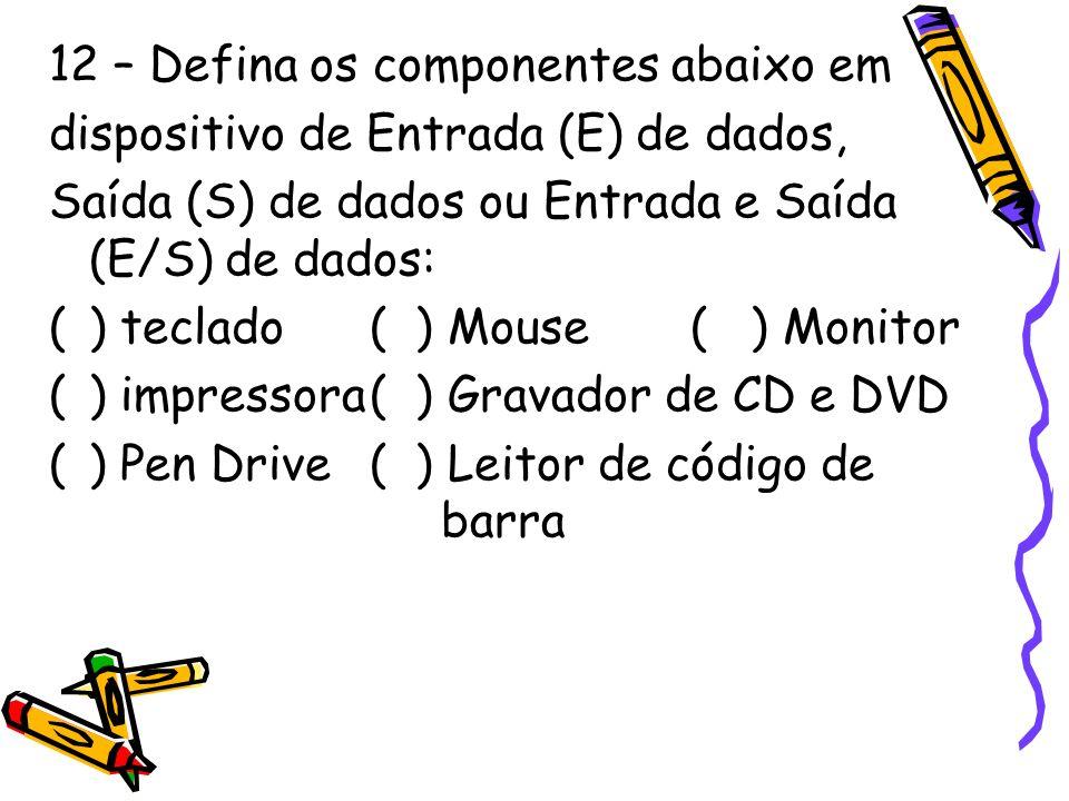 12 – Defina os componentes abaixo em dispositivo de Entrada (E) de dados, Saída (S) de dados ou Entrada e Saída (E/S) de dados: () teclado( ) Mouse( )