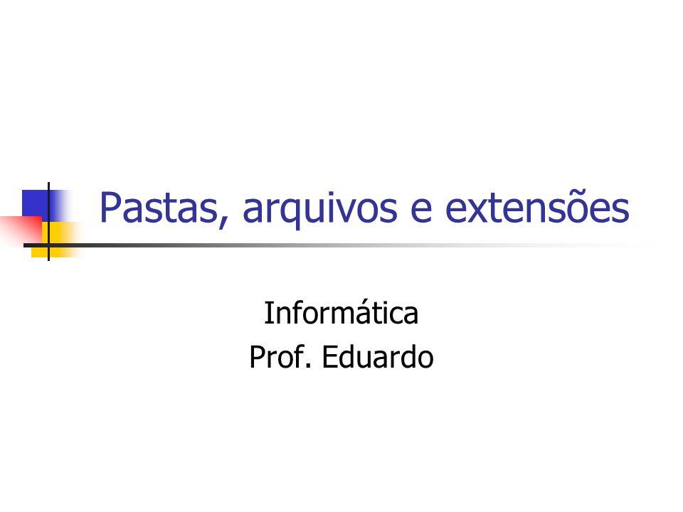 Pastas, arquivos e extensões Informática Prof. Eduardo