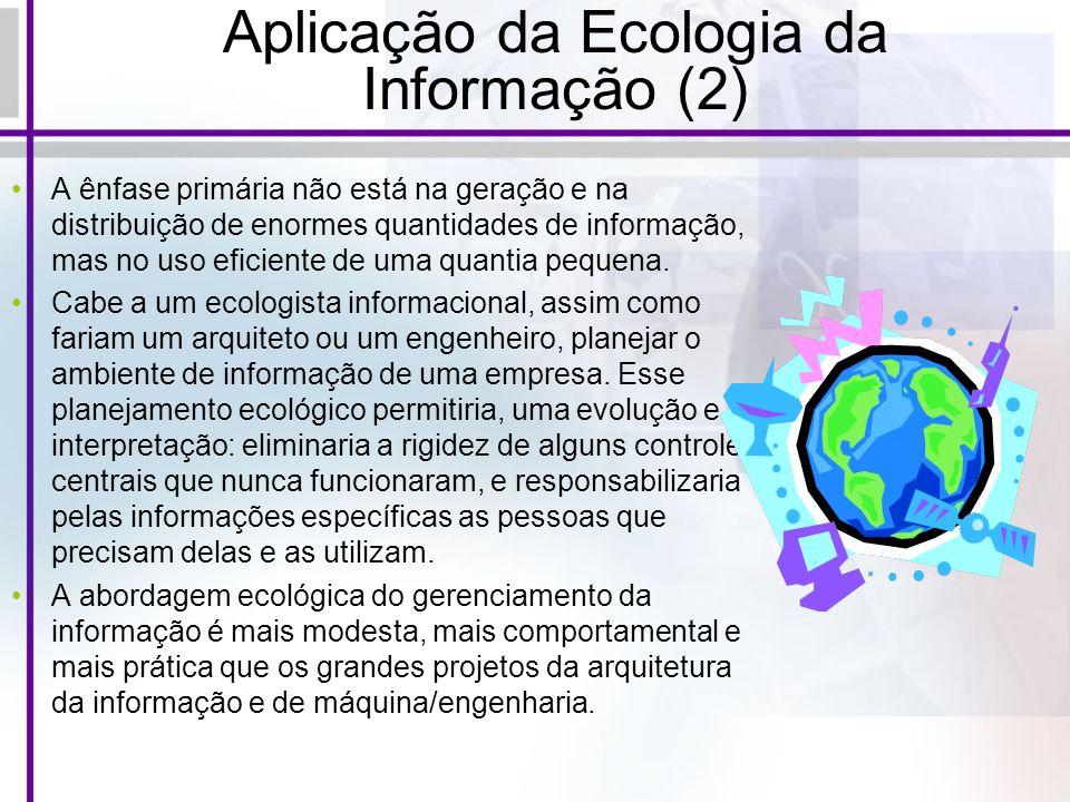 Aplicação da Ecologia da Informação (2) A ênfase primária não está na geração e na distribuição de enormes quantidades de informação, mas no uso efici