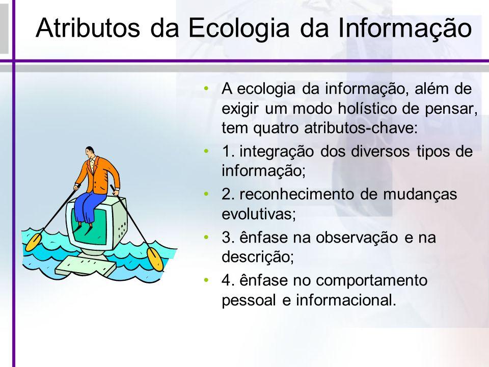 Atributos da Ecologia da Informação A ecologia da informação, além de exigir um modo holístico de pensar, tem quatro atributos-chave: 1. integração do