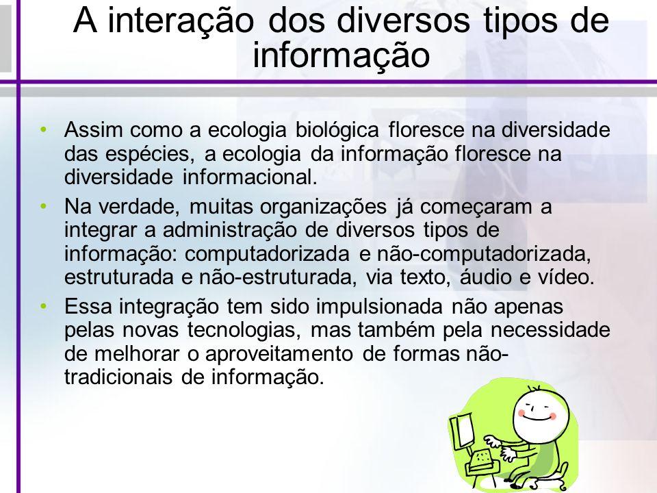 A interação dos diversos tipos de informação Assim como a ecologia biológica floresce na diversidade das espécies, a ecologia da informação floresce n