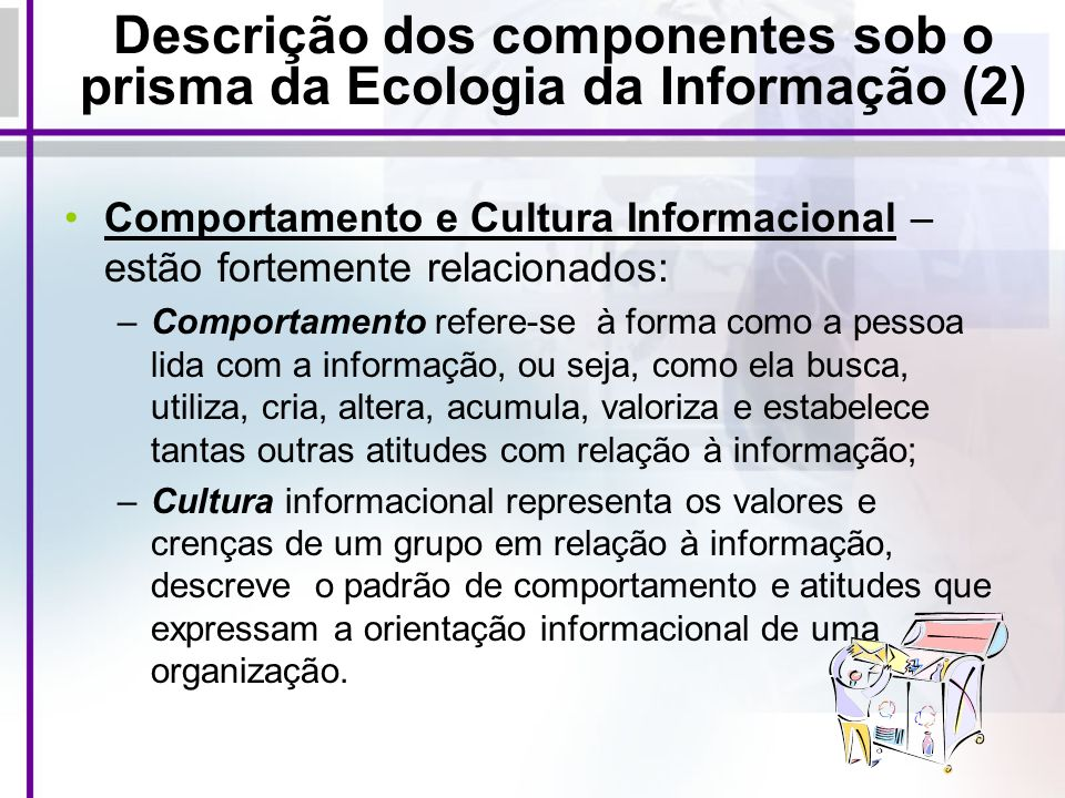 Descrição dos componentes sob o prisma da Ecologia da Informação (2) Comportamento e Cultura Informacional – estão fortemente relacionados: –Comportam