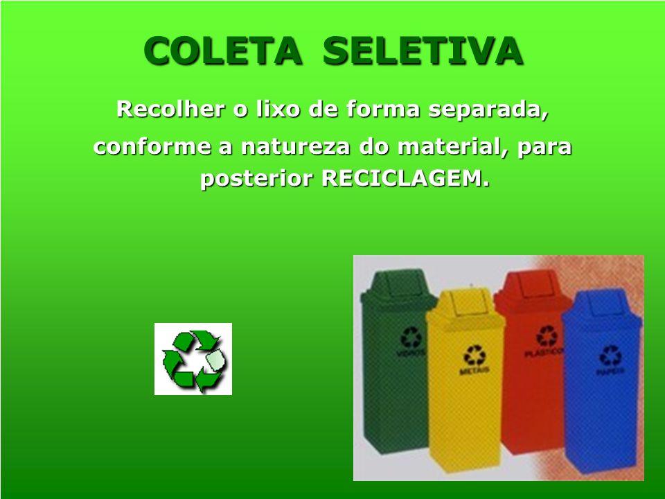 Recolher o lixo de forma separada, conforme a natureza do material, para posterior RECICLAGEM. COLETA SELETIVA