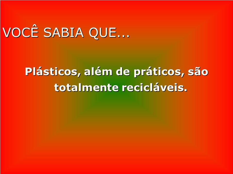 VOCÊ SABIA QUE... Plásticos, além de práticos, são totalmente recicláveis.