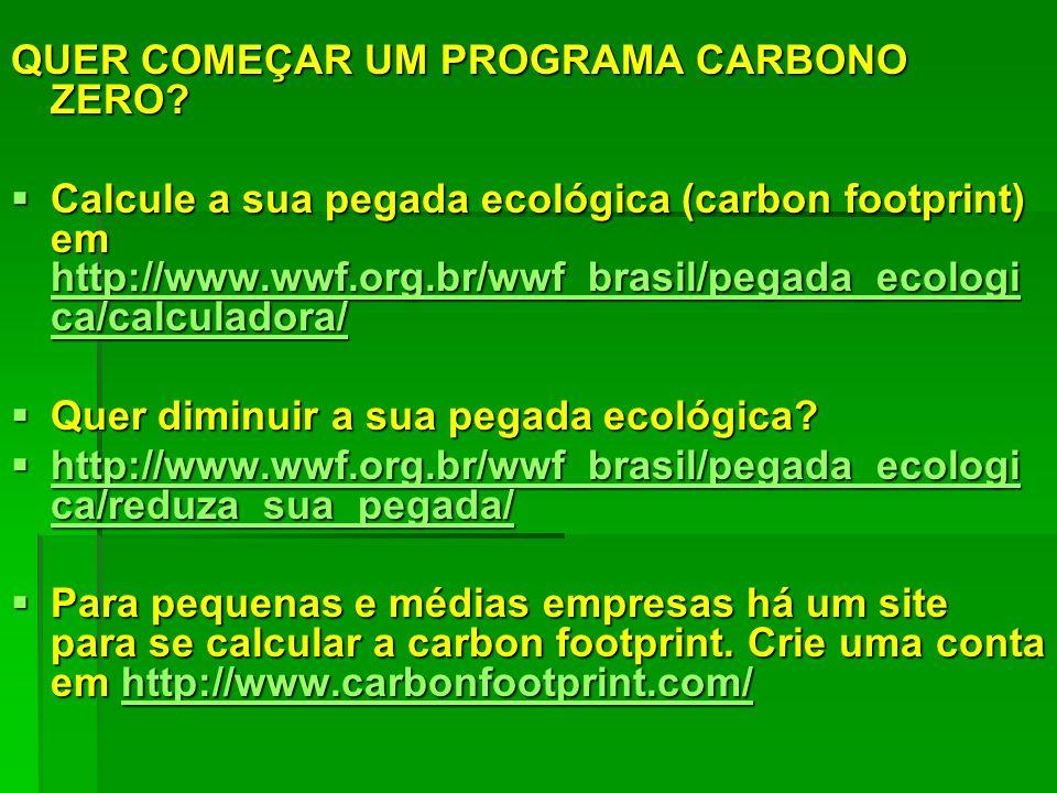 QUER COMEÇAR UM PROGRAMA CARBONO ZERO? Calcule a sua pegada ecológica (carbon footprint) em http://www.wwf.org.br/wwf_brasil/pegada_ecologi ca/calcula
