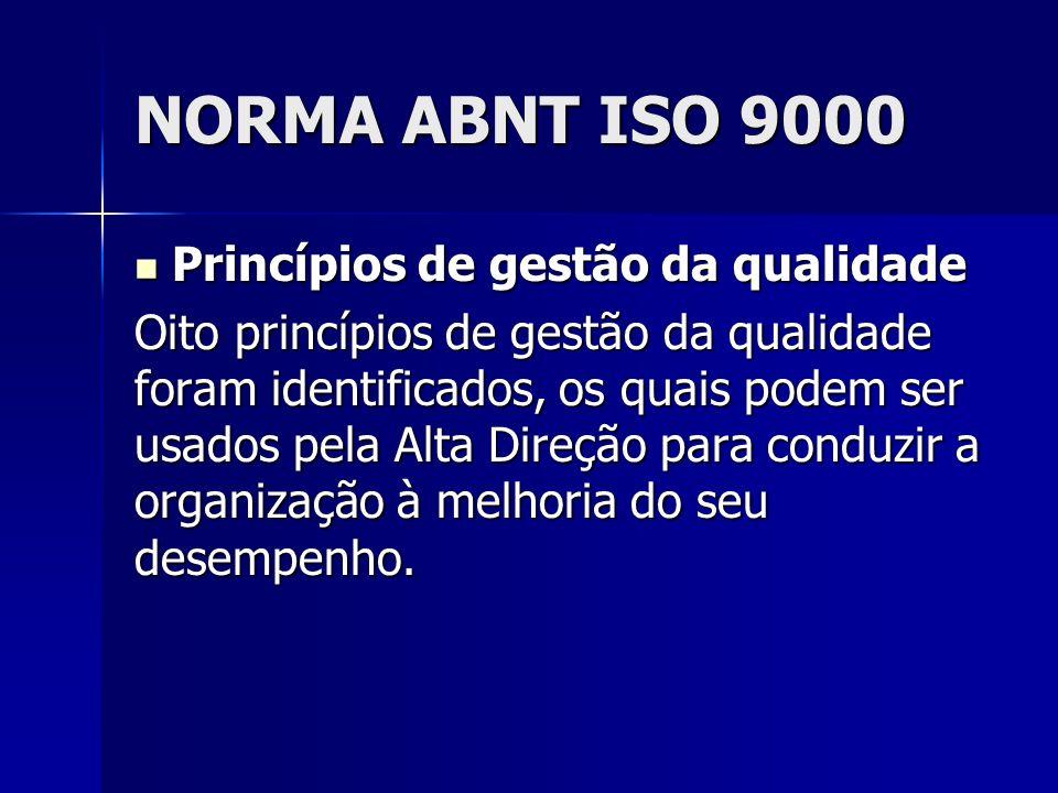 NORMA ABNT ISO 9000 Princípios de gestão da qualidade Princípios de gestão da qualidade Oito princípios de gestão da qualidade foram identificados, os quais podem ser usados pela Alta Direção para conduzir a organização à melhoria do seu desempenho.