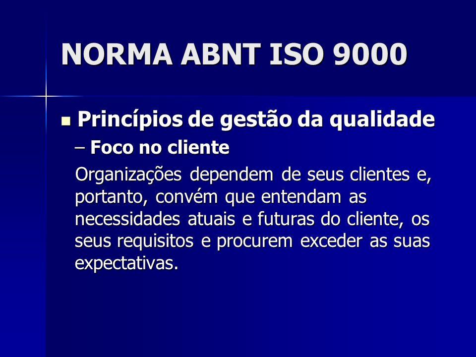 NORMA ABNT ISO 9000 Princípios de gestão da qualidade Princípios de gestão da qualidade – Foco no cliente Organizações dependem de seus clientes e, portanto, convém que entendam as necessidades atuais e futuras do cliente, os seus requisitos e procurem exceder as suas expectativas.