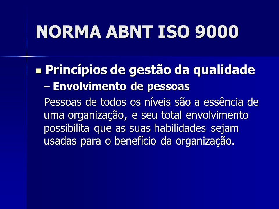 NORMA ABNT ISO 9000 Princípios de gestão da qualidade Princípios de gestão da qualidade – Envolvimento de pessoas Pessoas de todos os níveis são a essência de uma organização, e seu total envolvimento possibilita que as suas habilidades sejam usadas para o benefício da organização.