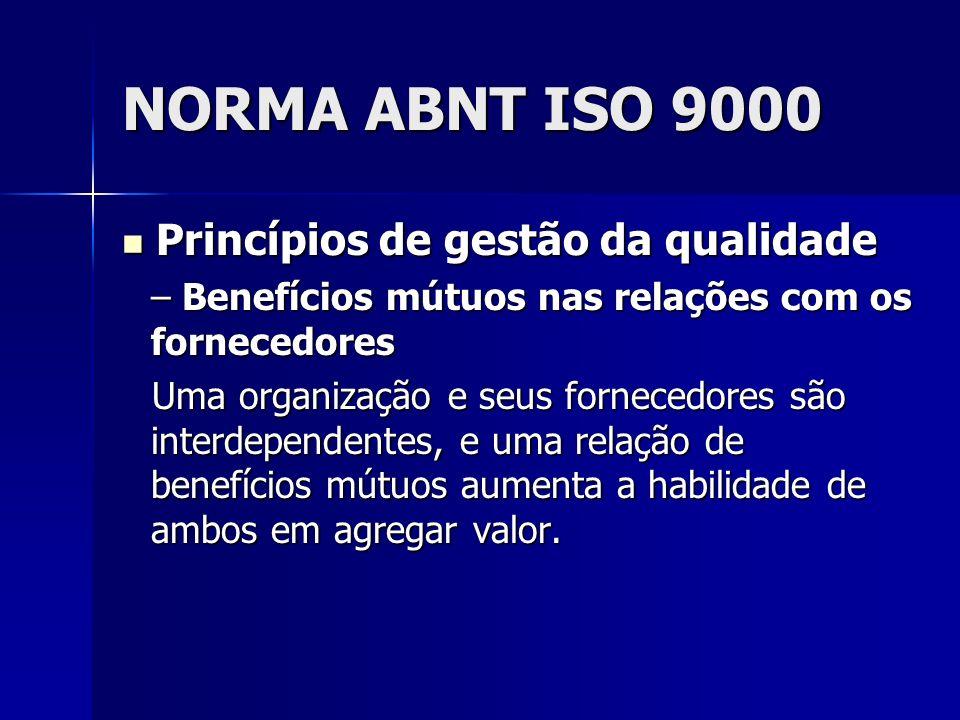 NORMA ABNT ISO 9000 Princípios de gestão da qualidade Princípios de gestão da qualidade – Benefícios mútuos nas relações com os fornecedores Uma organização e seus fornecedores são interdependentes, e uma relação de benefícios mútuos aumenta a habilidade de ambos em agregar valor.