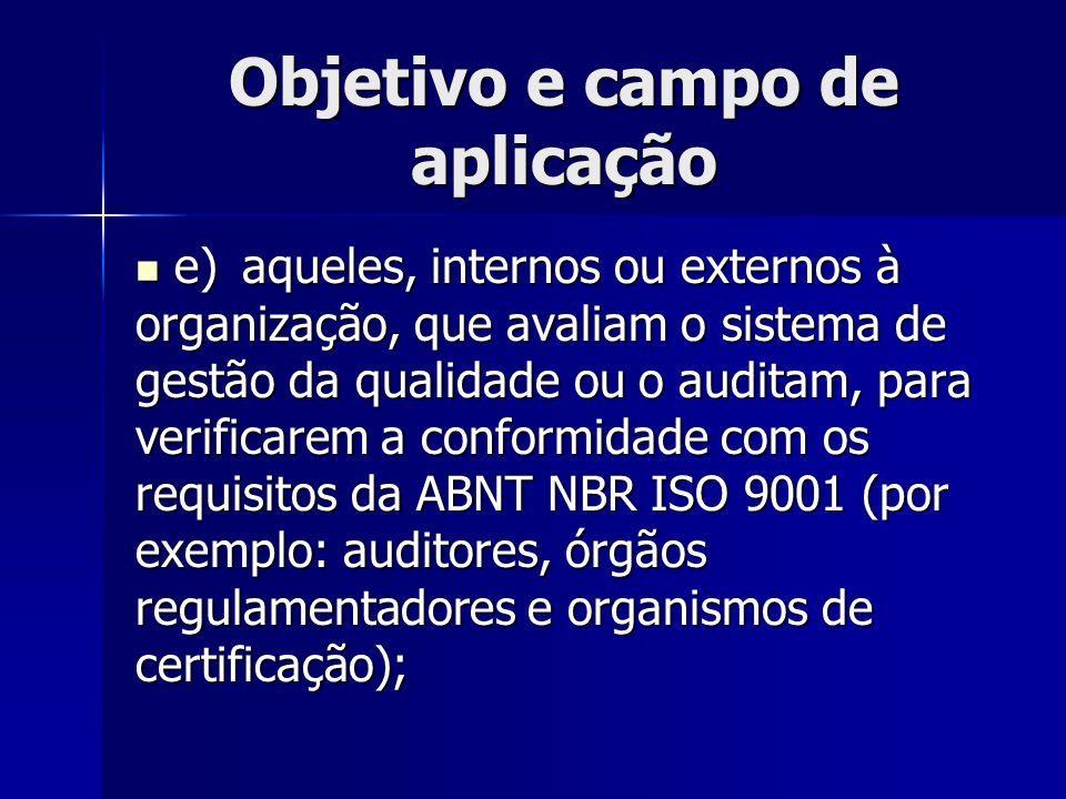 Objetivo e campo de aplicação e)aqueles, internos ou externos à organização, que avaliam o sistema de gestão da qualidade ou o auditam, para verificarem a conformidade com os requisitos da ABNT NBR ISO 9001 (por exemplo: auditores, órgãos regulamentadores e organismos de certificação); e)aqueles, internos ou externos à organização, que avaliam o sistema de gestão da qualidade ou o auditam, para verificarem a conformidade com os requisitos da ABNT NBR ISO 9001 (por exemplo: auditores, órgãos regulamentadores e organismos de certificação);