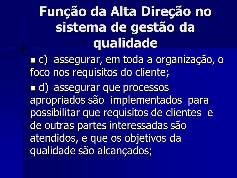 Função da Alta Direção no sistema de gestão da qualidade c)assegurar, em toda a organização, o foco nos requisitos do cliente; c)assegurar, em toda a