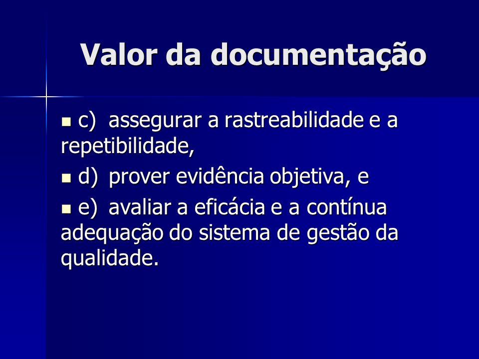 Valor da documentação c)assegurar a rastreabilidade e a repetibilidade, c)assegurar a rastreabilidade e a repetibilidade, d)prover evidência objetiva, e d)prover evidência objetiva, e e)avaliar a eficácia e a contínua adequação do sistema de gestão da qualidade.