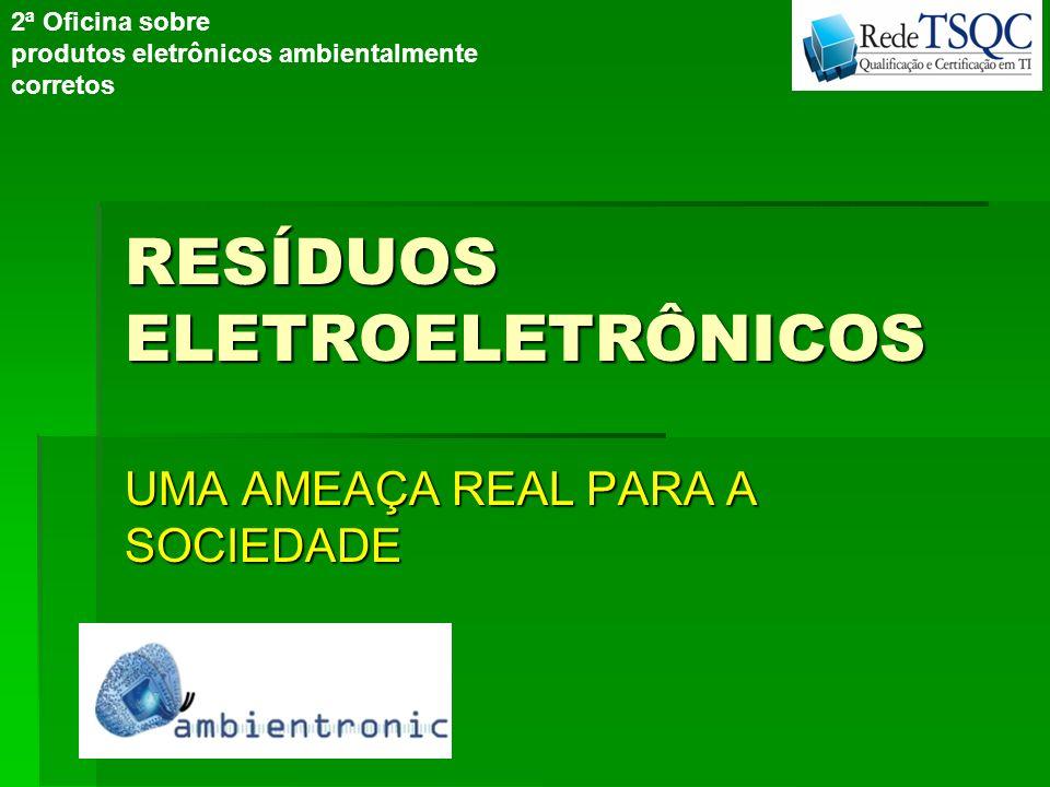RESÍDUOS ELETROELETRÔNICOS UMA AMEAÇA REAL PARA A SOCIEDADE 2ª Oficina sobre produtos eletrônicos ambientalmente corretos