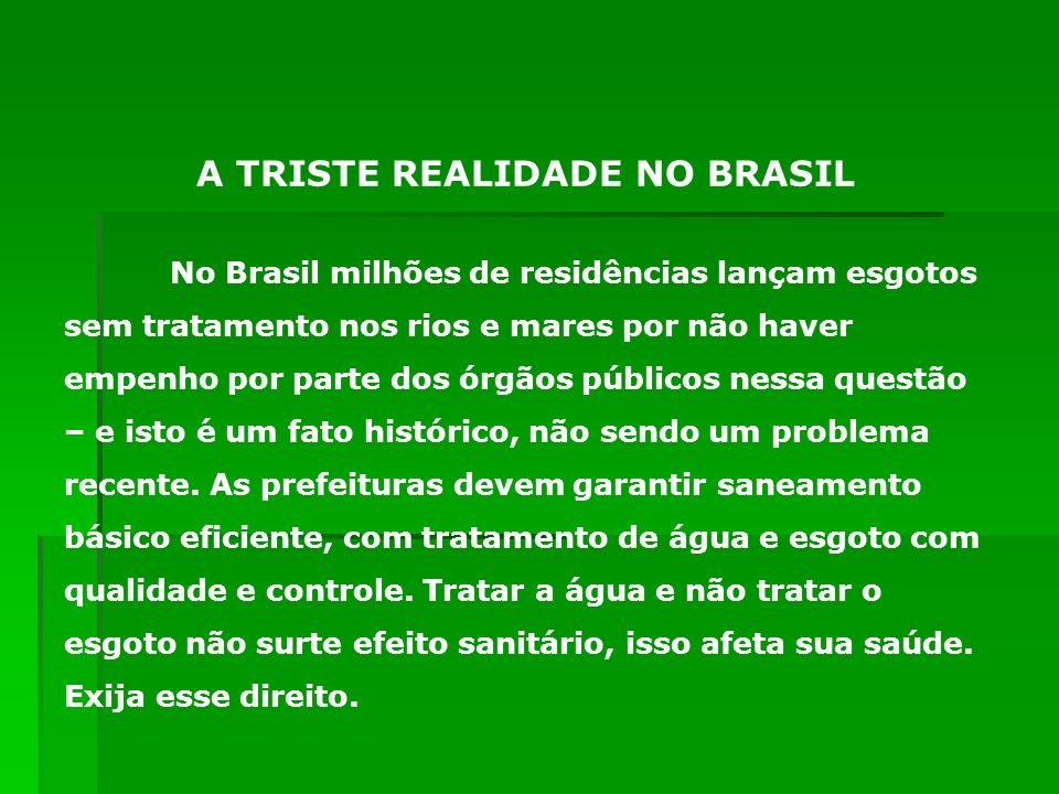 No Brasil milhões de residências lançam esgotos sem tratamento nos rios e mares por não haver empenho por parte dos órgãos públicos nessa questão – e