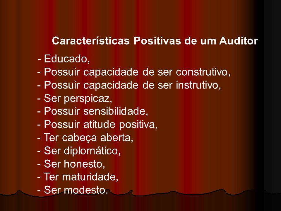 Características Positivas de um Auditor - Educado, - Possuir capacidade de ser construtivo, - Possuir capacidade de ser instrutivo, - Ser perspicaz, -