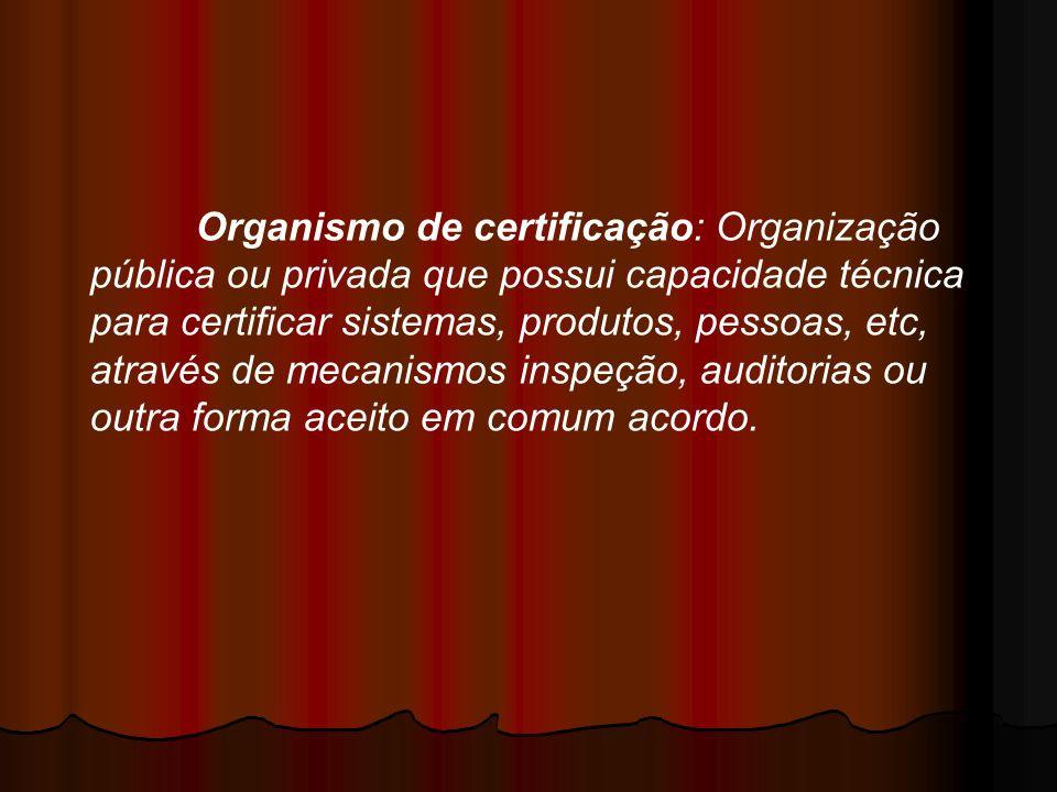 Organismo de certificação: Organização pública ou privada que possui capacidade técnica para certificar sistemas, produtos, pessoas, etc, através de m