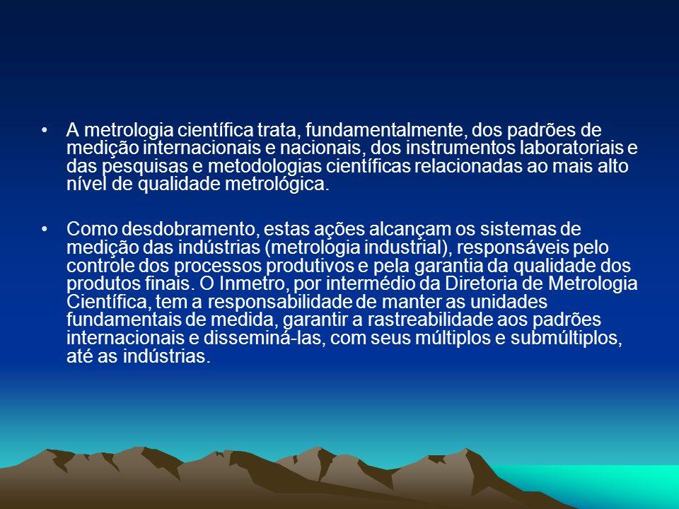 A metrologia científica trata, fundamentalmente, dos padrões de medição internacionais e nacionais, dos instrumentos laboratoriais e das pesquisas e m