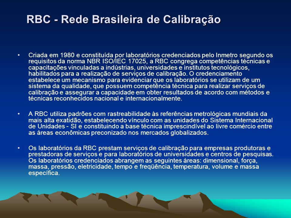 RBC - Rede Brasileira de Calibração Criada em 1980 e constituída por laboratórios credenciados pelo Inmetro segundo os requisitos da norma NBR ISO/IEC